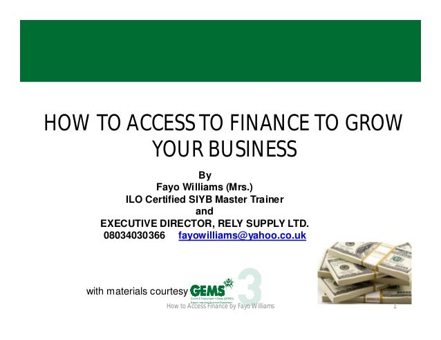 HOW TO ACCESS TO FINANCE TO GROW YOUR BUSINESS By Fayo Williams (Mrs.) ILO Certified SIYB Master Trainer and EXECUTIVE DIR...