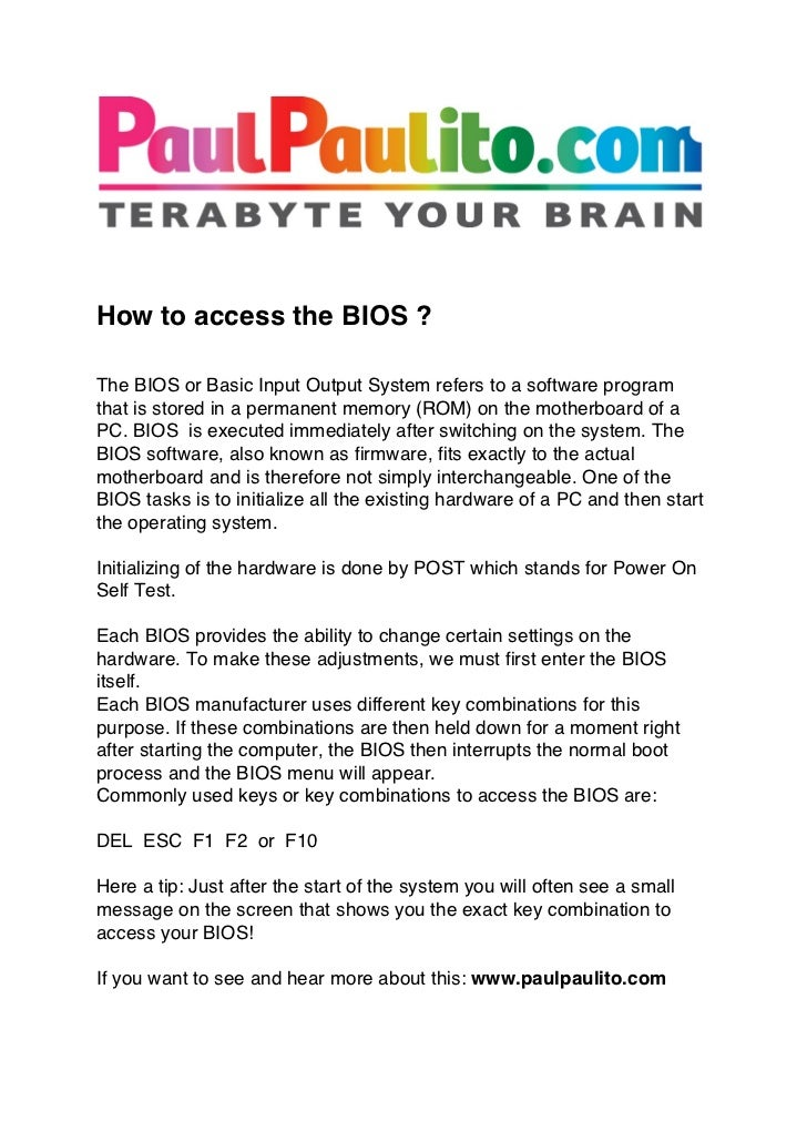 How to access the BIOS ?The BIOS or Basic Input Output System refers to a software programthat is stored in a perma...