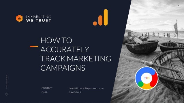 CLICKTOCONTINUE HOW TO ACCURATELY TRACK MARKETING CAMPAIGNS CONTACT: benoit@inmarketingwetrust.com.au DATE: 29-05-2019 1