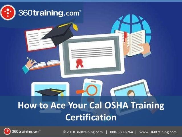 © 2018 360training.com   888-360-8764   www. 360training.com How to Ace Your Cal OSHA Training Certification