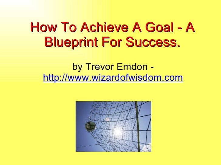 How To Achieve A Goal - A Blueprint For Success. by Trevor Emdon -  http://www.wizardofwisdom.com