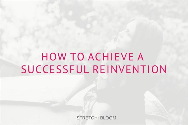 HOW TO ACHIEVE A SUCCESSFUL REINVENTION STRETCH+BLOOM