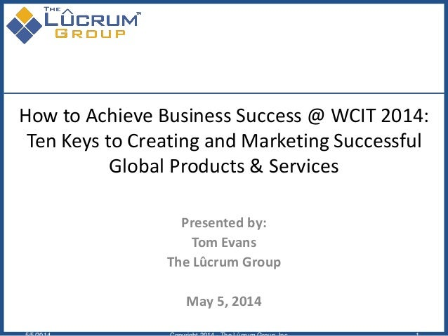 How to Achieve Business Success @ WCIT 2014: Ten Keys to Creating and Marketing Successful Global Products & Services Pres...