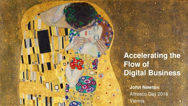 Accelerating the Flow of Digital Business John Newton Alfresco Day 2016 Vienna
