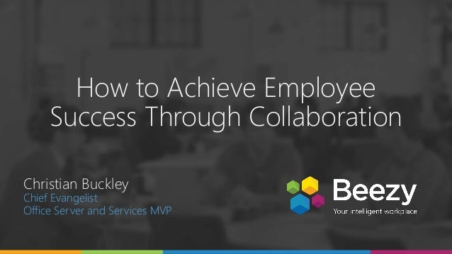 How to Achieve Employee Success Through Collaboration Christian Buckley Chief Evangelist Office Server and Services MVP