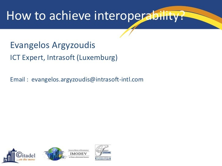 How to achieve interoperability?Evangelos ArgyzoudisICT Expert, Intrasoft (Luxemburg)Email : evangelos.argyzoudis@intrasof...