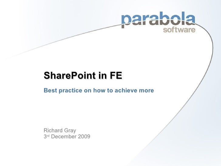 SharePoint in FE Best practice on how to achieve more <ul><li>Richard Gray 3 rd  December 2009 </li></ul>