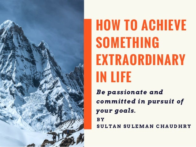 HOW TO ACHIEVE SOMETHING EXTRAORDINARY IN LIFE Be passionate and committed in pursuit of your goals. B Y S U L T A N S U L...