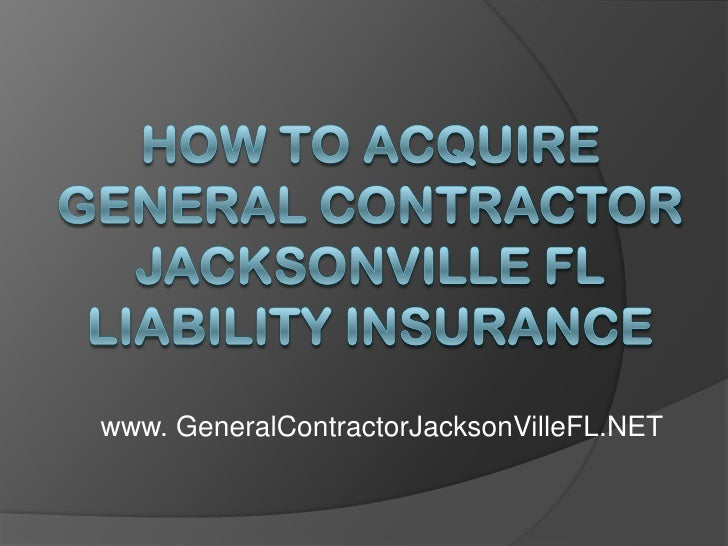 How to Acquire General Contractor Jacksonville FL Liability Insurance<br />www. GeneralContractorJacksonVilleFL.NET<br />