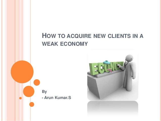 HOW TO ACQUIRE NEW CLIENTS IN A WEAK ECONOMY By - Arun Kumar.S