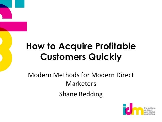 How to Acquire Profitable Customers Quickly Modern Methods for Modern Direct Marketers Shane Redding