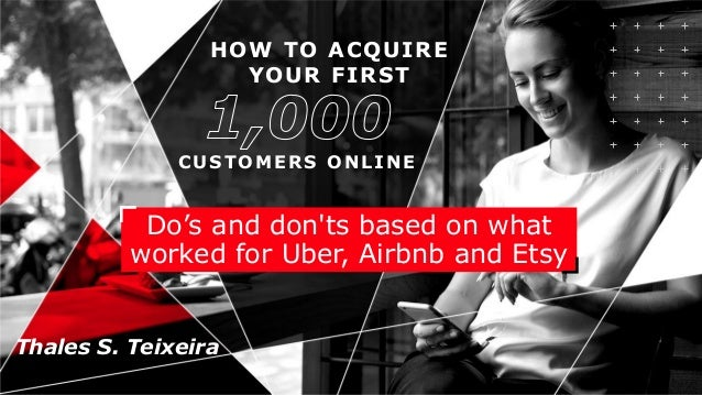 HOW TO ACQUIRE YOUR FIRST CUSTOMERS ONLINE Do's and don'ts based on what worked for Uber, Airbnb and Etsy Thales S. Teixei...