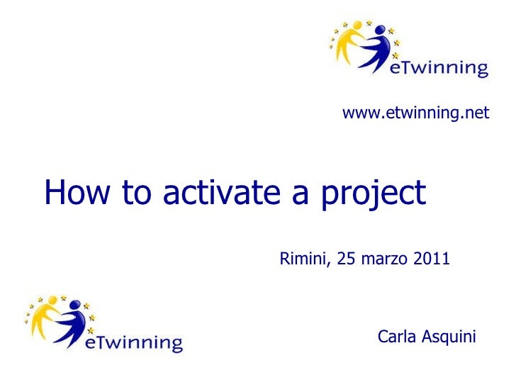 How to activate a project www.etwinning.net Rimini, 25 marzo 2011 Carla Asquini