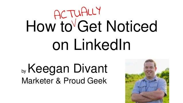 by Keegan Divant Marketer & Proud Geek How to Get Noticed on LinkedIn