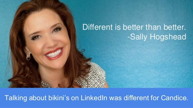 Different is better than better. -Sally Hogshead Talking about bikini's on LinkedIn was different for Candice.