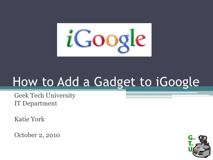 How to Add a Gadget to iGoogle<br />Geek Tech University<br />IT Department<br />Katie York<br />October 2, 2010<br />