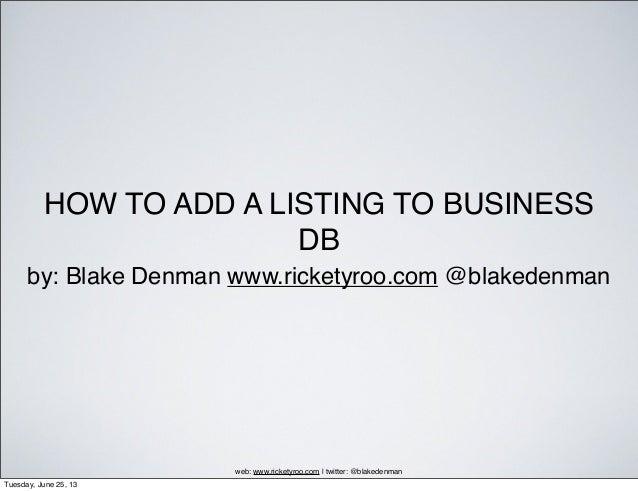 HOW TO ADD A LISTING TO BUSINESSDBby: Blake Denman www.ricketyroo.com @blakedenmanweb: www.ricketyroo.com | twitter: @blak...