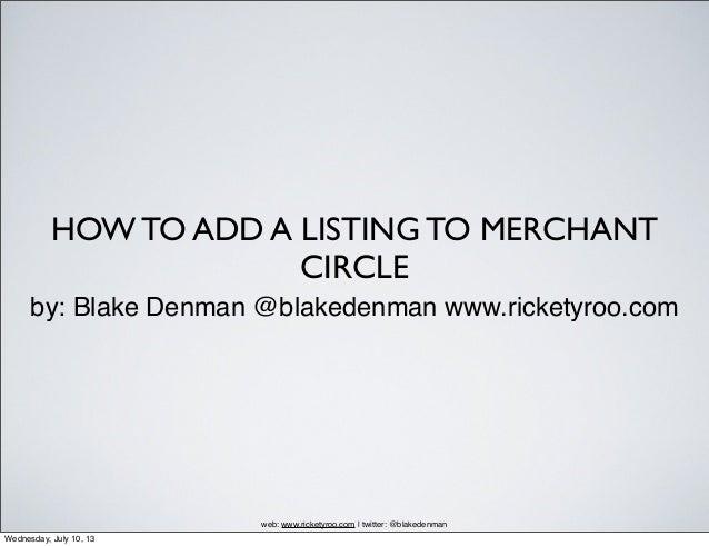HOW TO ADD A LISTING TO MERCHANT CIRCLE by: Blake Denman @blakedenman www.ricketyroo.com web: www.ricketyroo.com | twitter...