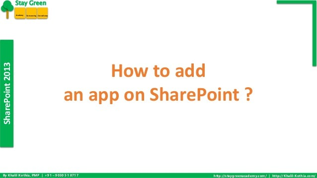 SharePoint 2013  Stay Green  Academy Outsourcing Consultancy  How to add  an app on SharePoint ?  By Khalil Kothia, PMP | ...