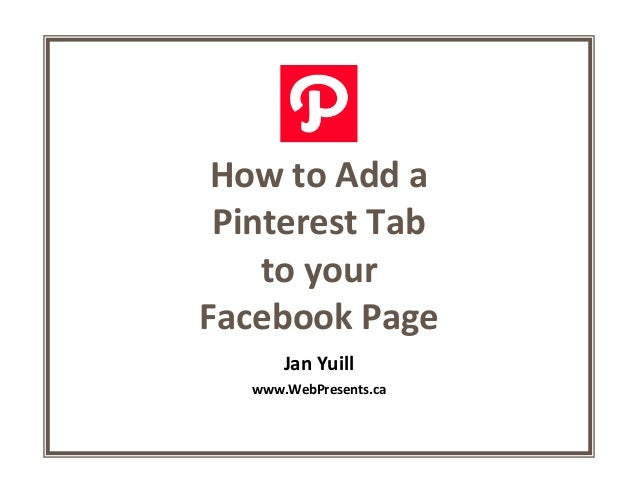 How to Add aPinterest Tabto yourFacebook PageJan Yuillwww.WebPresents.ca