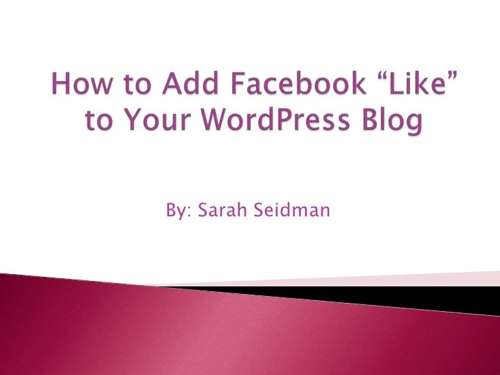 """How to Add Facebook """"Like"""" to Your WordPress Blog<br />By: Sarah Seidman<br />"""