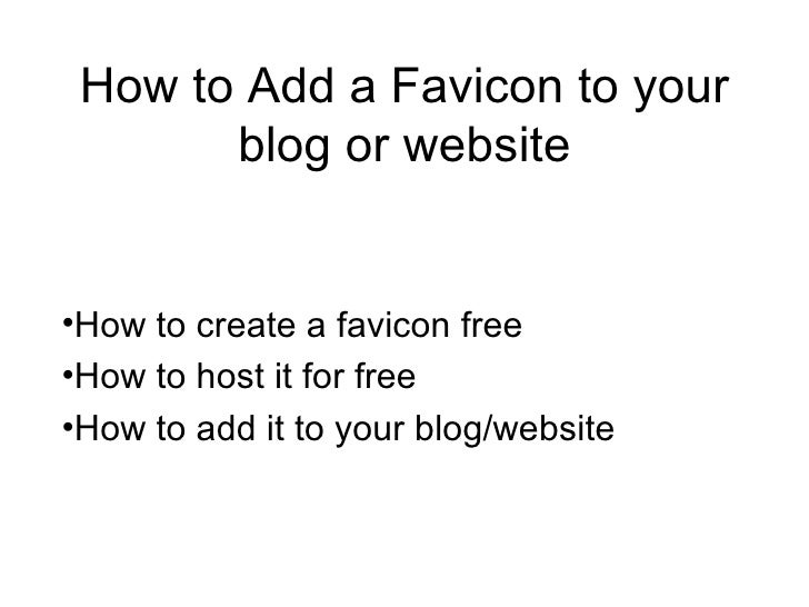 How to Add a Favicon to your blog or website <ul><li>How to create a favicon free </li></ul><ul><li>How to host it for fre...