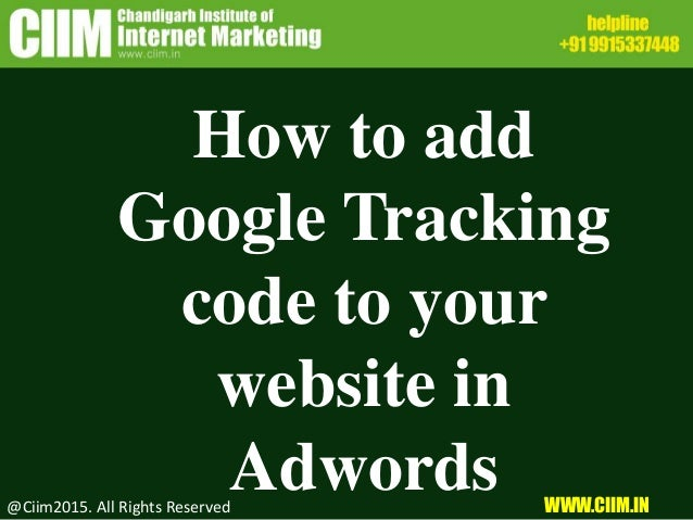 How to add Google Tracking code to your website in Adwords@Ciim2015. All Rights Reserved WWW.CIIM.IN