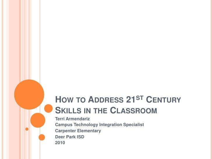 How to Address 21st Century Skills in the Classroom<br />Terri Armendariz<br />Campus Technology Integration Specialist<br...