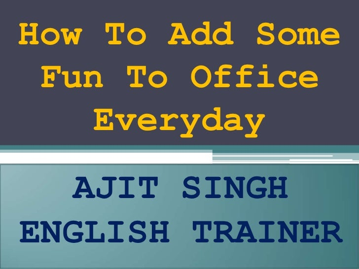 How To Add Some Fun To Office Everyday <br />AJIT SINGH<br />ENGLISH TRAINER<br />