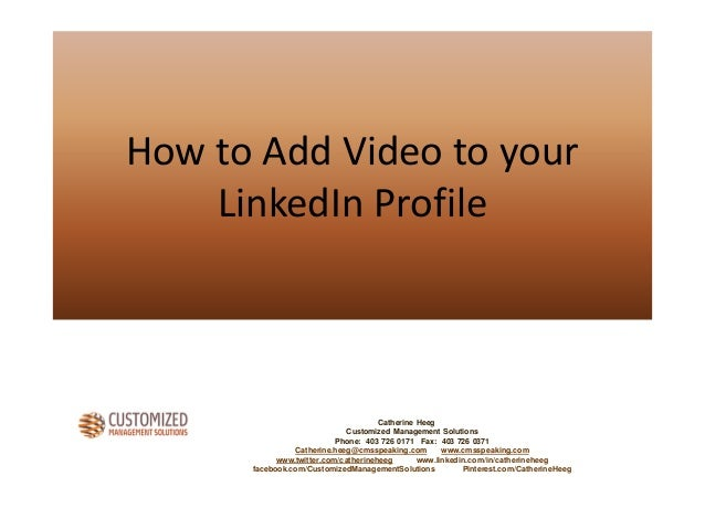 How to Add Video to your LinkedIn Profile Catherine Heeg Customized Management Solutions Phone: 403 726 0171 Fax: 403 726 ...