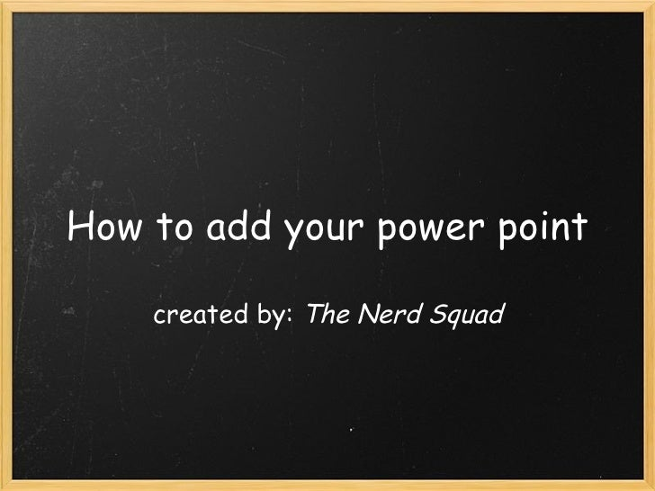 How to add your power point created by:  The Nerd Squad