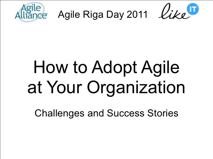 Agile Riga Day 2011 How to Adopt Agileat Your OrganizationChallenges and Success Stories
