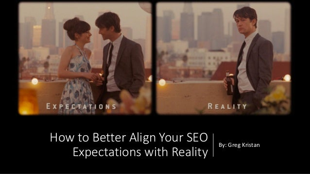 How to Better Align Your SEO Expectations with Reality By: Greg Kristan
