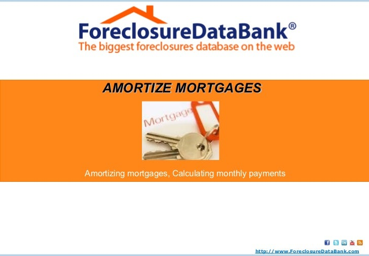 AMORTIZE MORTGAGES Amortizing mortgages, Calculating monthly payments http:// www.ForeclosureDataBank.com