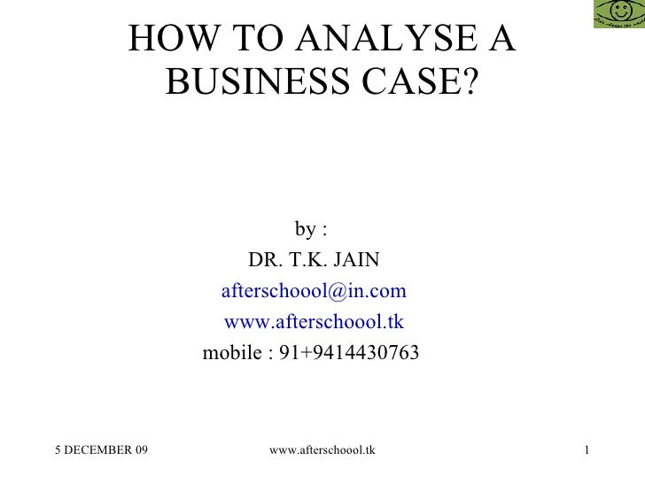 HOW TO ANALYSE A BUSINESS CASE? by :  DR. T.K. JAIN [email_address] www.afterschoool.tk mobile : 91+9414430763