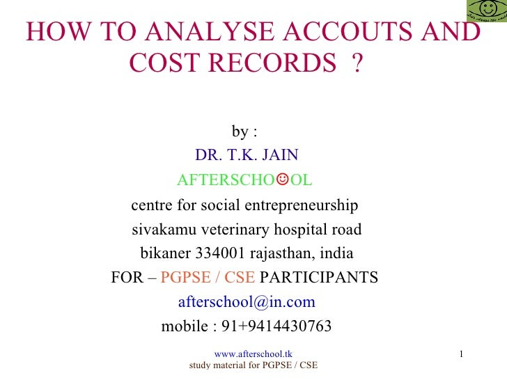 HOW TO ANALYSE ACCOUTS AND COST RECORDS  ?  by :  DR. T.K. JAIN AFTERSCHO ☺ OL  centre for social entrepreneurship  sivaka...