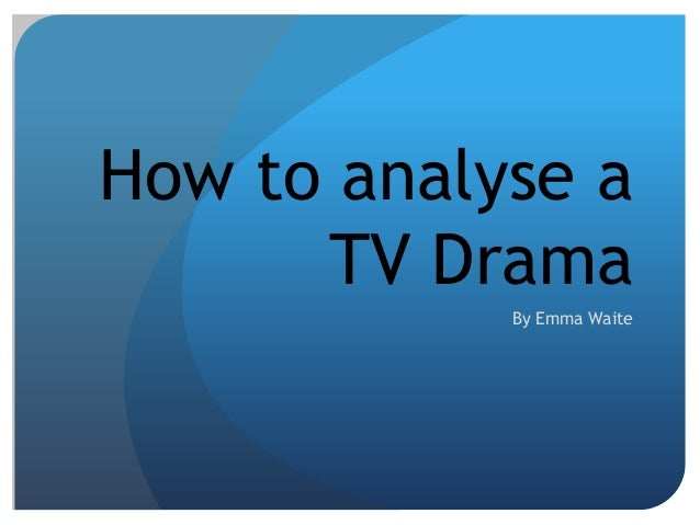 How to analyse a TV Drama By Emma Waite