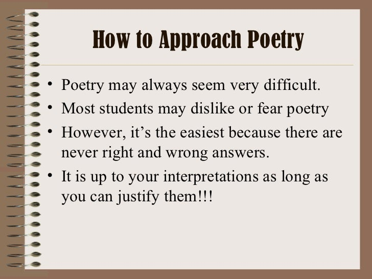 How to Approach Poetry <ul><li>Poetry may always seem very difficult. </li></ul><ul><li>Most students may dislike or fear ...