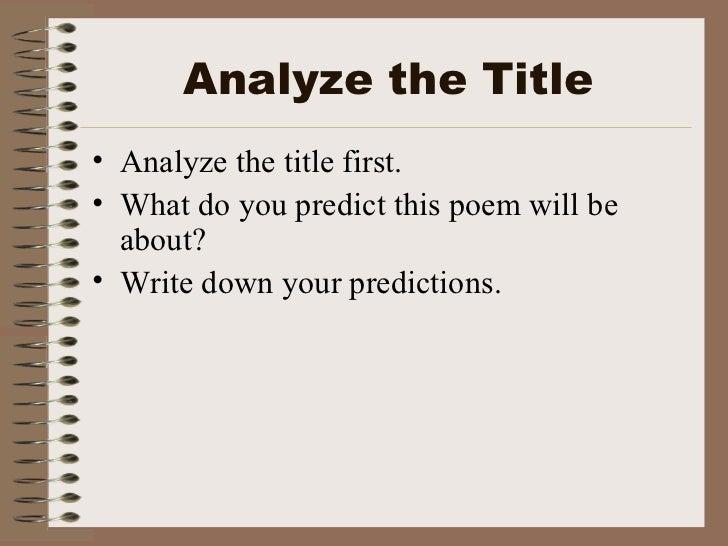 Analyze the Title <ul><li>Analyze the title first. </li></ul><ul><li>What do you predict this poem will be about? </li></u...