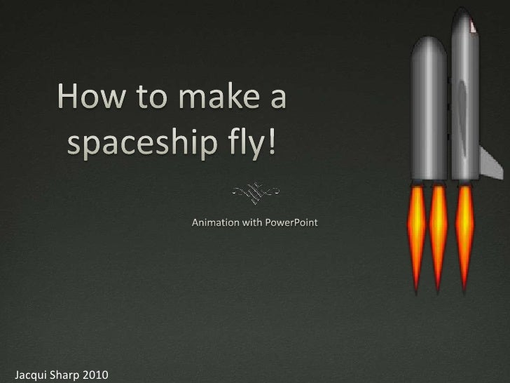 How to make a spaceship fly!<br />Animation with PowerPoint<br />Jacqui Sharp 2010<br />