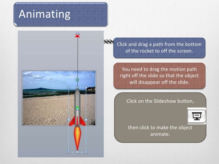 Click and drag a path from the bottom of the rocket to off the screen.<br />You need to drag the motion path right off the...