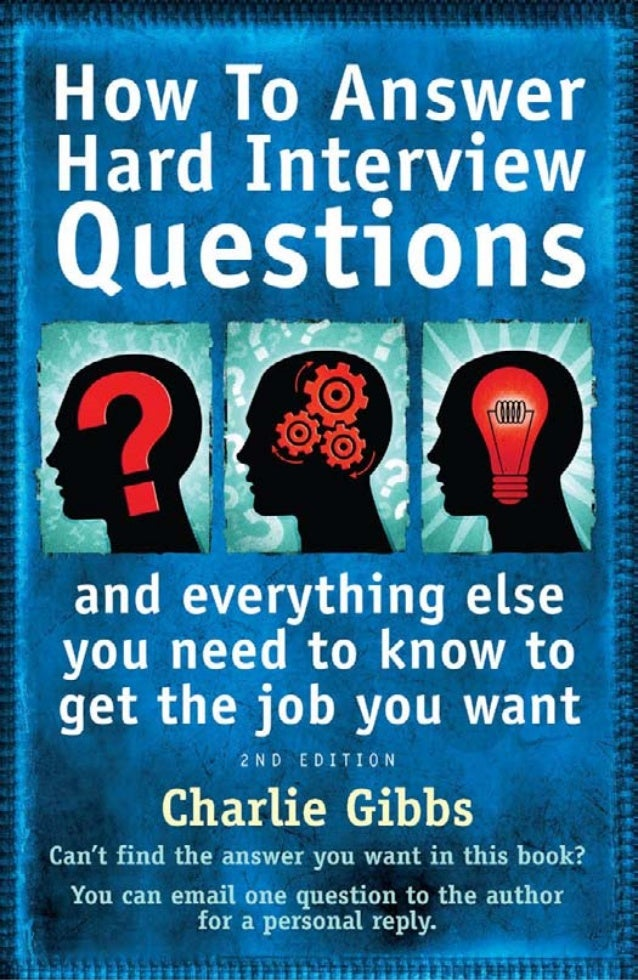 Howto answer hard interview questions ...andeverythingelseyouneed toknowtogetthejobyouwant Charlie Gibbs howtobooks