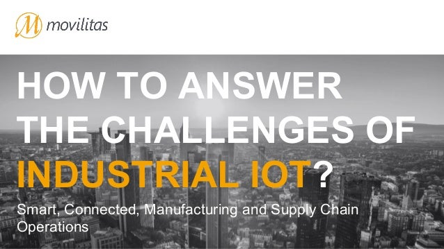 HOW TO ANSWER THE CHALLENGES OF INDUSTRIAL IOT? Smart, Connected, Manufacturing and Supply Chain Operations