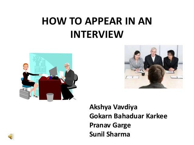 HOW TO APPEAR IN AN INTERVIEW  Akshya Vavdiya Gokarn Bahaduar Karkee Pranav Garge Sunil Sharma