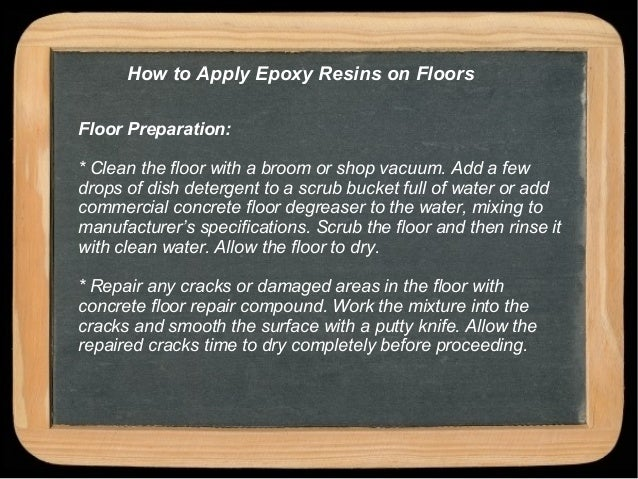 How to Apply Epoxy Resins on Floors Floor Preparation: * Clean the floor with a broom or shop vacuum. Add a few drops of d...