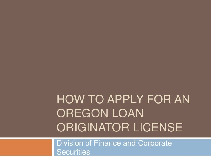 HOW TO APPLY FOR AN OREGON LOAN ORIGINATOR LICENSE Division of Finance and Corporate Securities