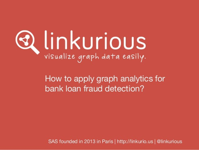 How to apply graph analytics for bank loan fraud detection? SAS founded in 2013 in Paris | http://linkurio.us | @linkurious