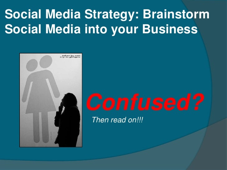 Social Media Strategy: Brainstorm Social Media into your Business                 Confused?              Then read on!!!