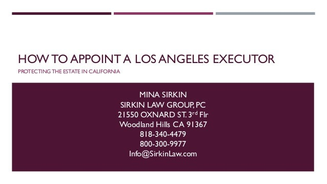 HOW TO APPOINT A LOS ANGELES EXECUTOR PROTECTING THE ESTATE IN CALIFORNIA MINA SIRKIN SIRKIN LAW GROUP, PC 21550 OXNARD ST...