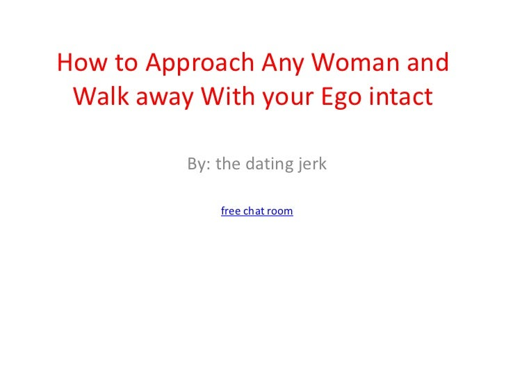 How to Approach Any Woman and Walk away With your Ego intact<br />By: the dating jerk<br />free chat room<br />